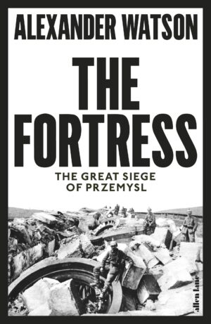 The Fortress: The Great Siege of Przemysl By (author) Alexander Watson ISBN:9780241309063