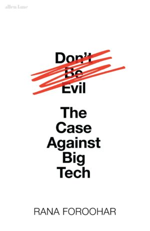 Don't Be Evil: The Case Against Big Tech By (author) Rana Foroohar ISBN:9780241427903
