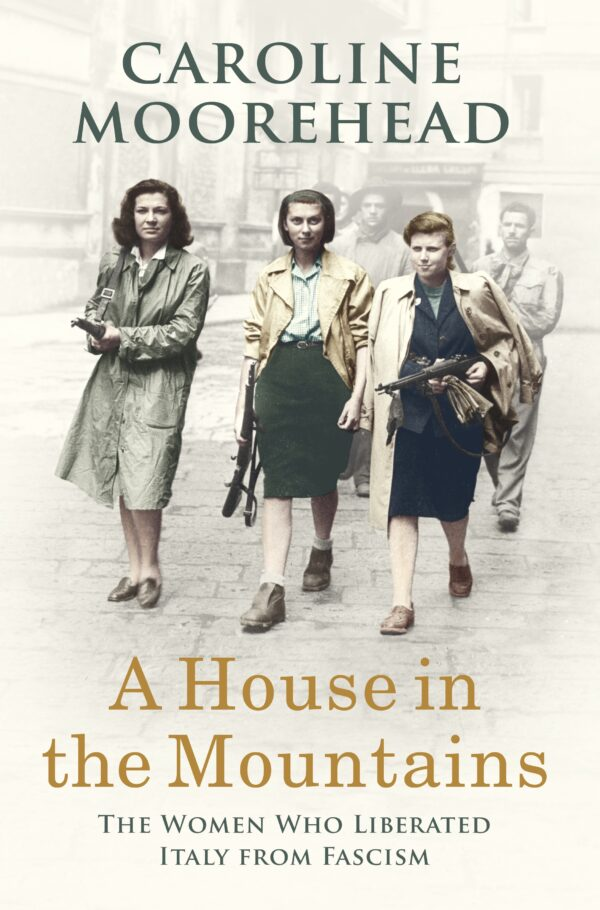A House in the Mountains: The Women Who Liberated Italy from Fascism By (author) Caroline Moorehead ISBN:9781784741402