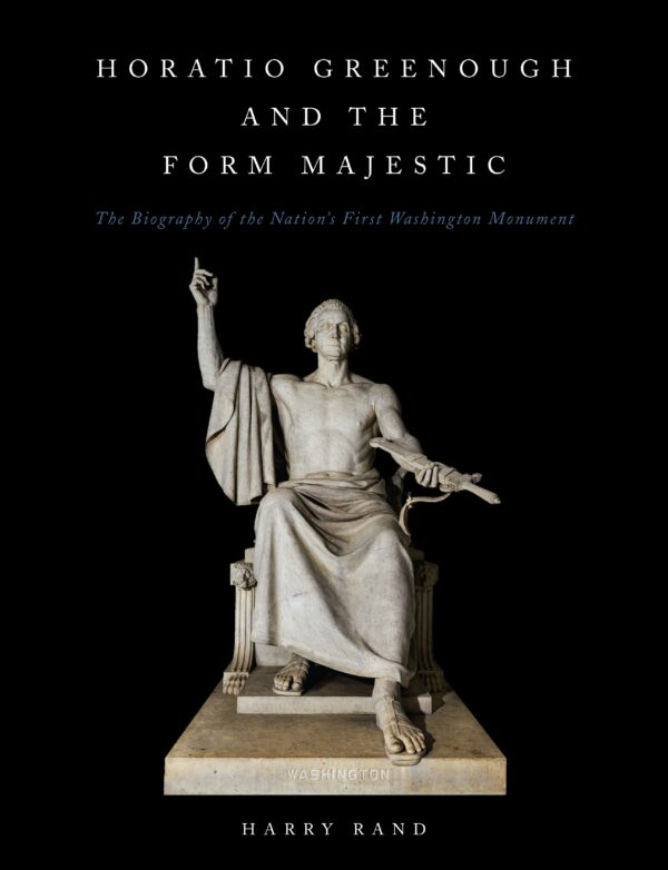 Horatio Grennough and the Form Majestic: The Biography of the Nation's First Washington Monument By (author) Harry Rand ISBN:9781944466299