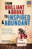 From Brilliant & Broke to Inspired & Abundant: Inspiring Stories from Ordinary People with an Extraordinary Desire to Change Their Circumstances Compiled by Andrew Jobling ISBN:9780646958750