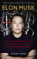 Elon Musk: How the Billionaire CEO of SpaceX and Tesla is Shaping our Future By (author) Ashlee Vance ISBN:9780753555644