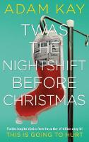 Twas The Nightshift Before Christmas: Festive hospital diaries from the author of multi-million-copy hit This is Going to Hurt By (author) Adam Kay ISBN:9781529018585