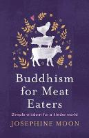 Buddhism for Meat Eaters: Simple wisdom for a kinder world By (author) Josephine Moon ISBN:9781760851163