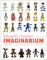 Edward's Crochet Imaginarium: Flip the pages to make over a million mix-and-match monsters LORD