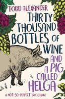 Thirty Thousand Bottles of Wine and a Pig Called Helga: A not-so-perfect tree change By (author) Todd Alexander ISBN:9781925791334