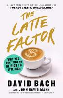 The Latte Factor: Why You Don't Have to Be Rich to Live Rich By (author) David Bach ISBN:9781982131937