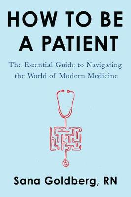 How to Be a Patient: The Essential Guide to Navigating the World of Modern Medicine Goldberg