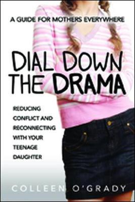 Dial Down the Drama: Reducing Conflict and Reconnecting with Your Teenage Daughter - A Guide for Mothers Everywhere O'GRADY