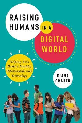 Raising Humans In A Digital World: Helping Kids Build A Healthy Relationship With Technology GRABER