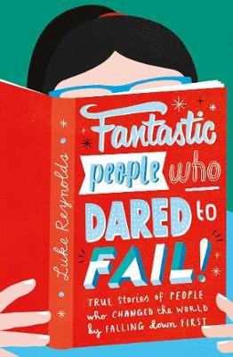 Fantastic People Who Dared to Fail: True stories of people who changed the world by falling down first Reynolds