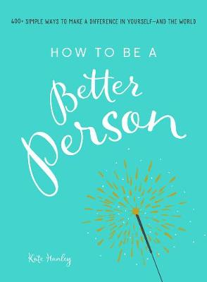 How to Be a Better Person: 400+ Simple Ways to Make a Difference in Yourself--And the World HANLEY