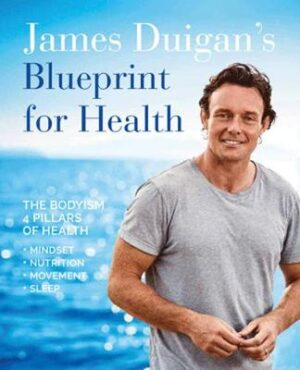 James Duigan's Blueprint for Health: The Bodyism 4 Pillars of Health: Nutrition