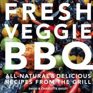 Fresh Veggie BBQ: All-natural and delicious recipes from the grill BAILEY