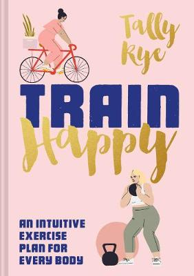 Train Happy: An intuitive exercise plan for every body Rye