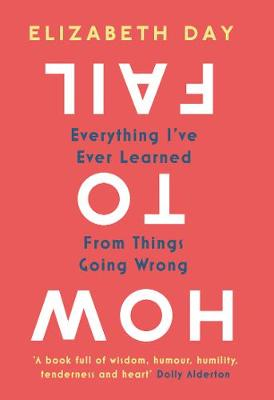 How to Fail: Everything I've Ever Learned From Things Going Wrong By (author) Elizabeth Day ISBN:9780008327330