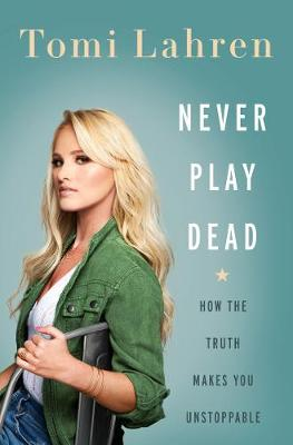 Never Play Dead: How the Truth Makes You Unstoppable By (author) Tomi Lahren ISBN:9780062881946