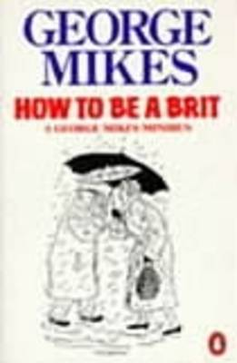 How to be a Brit: The Classic Bestselling Guide By (author) George Mikes ISBN:9780140081794
