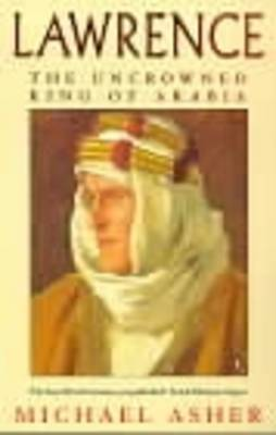 Lawrence: The Uncrowned King of Arabia By (author) Michael Asher ISBN:9780140258547