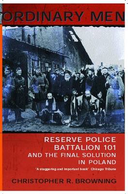 Ordinary Men: Reserve Police Battalion 11 and the Final Solution in Poland By (author) Christopher R. Browning ISBN:9780141000428