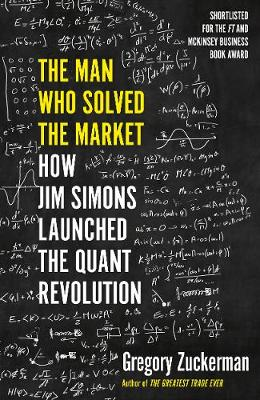 The Man Who Solved the Market: How Jim Simons Launched the Quant Revolution SHORTLISTED FOR THE FT & MCKINSEY BUSINESS BOOK OF THE YEAR AWARD 2019 By (author) Gregory Zuckerman ISBN:9780241422151
