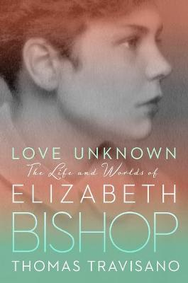 Love Unknown: The Life and Worlds of Elizabeth Bishop By (author) Thomas Travisano ISBN:9780525428817