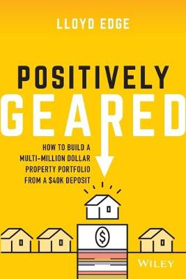 Positively Geared: How to Build a Multi-million Dollar Property Portfolio from a $40K Deposit By (author) Lloyd Edge ISBN:9780730384465