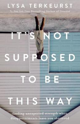 It's Not Supposed to Be This Way: Finding Unexpected Strength When Disappointments Leave You Shattered By (author) Lysa TerKeurst ISBN:9781400210978