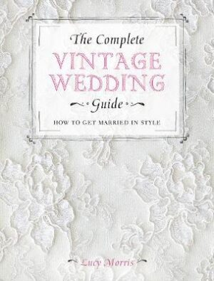 The Complete Vintage Wedding Guide: How to Get Married in Style By (author) Lucy Morris ISBN:9781446303573
