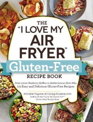 """The """"I Love My Air Fryer"""" Gluten-Free Recipe Book: From Lemon Blueberry Muffins to Mediterranean Short Ribs"""