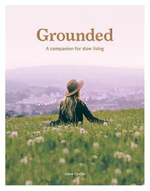Grounded: A Companion for Slow Living By (author) Anna Carlile ISBN:9781741176827