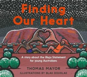 Finding Our Heart: A Story about the Uluru Statement for Young Australians By (author) Thomas Mayor ISBN:9781741177176