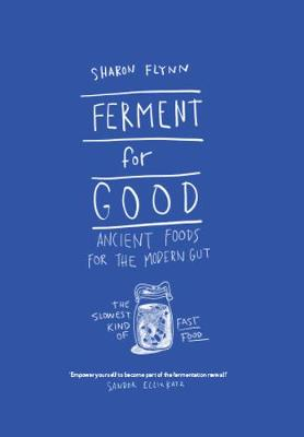 Ferment For Good: Ancient Foods for the Modern Gut: The Slowest Kind of Fast Food By (author) Sharon Flynn ISBN:9781743792094