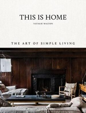 This Is Home: The Art of Simple Living By (author) Natalie Walton ISBN:9781743793459
