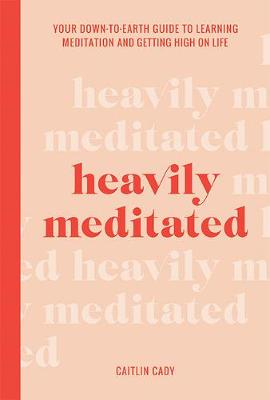 Heavily Meditated: Your down-to-earth guide to learning meditation and getting high on life By (author) Caitlin Cady ISBN:9781743796146