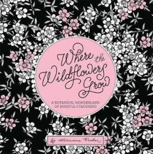 Where the Wildflowers Grow: A Botanical Wonderland of Colouring for Adults By (author) Adriana Picker ISBN:9781743796924