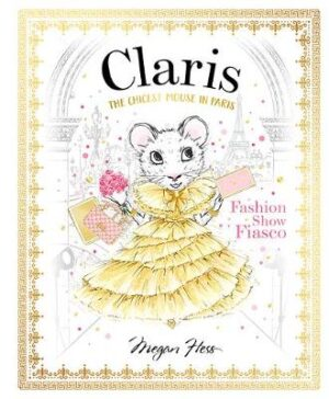 Claris: Fashion Show Fiasco: The Chicest Mouse in Paris By (author) Megan Hess ISBN:9781760502874