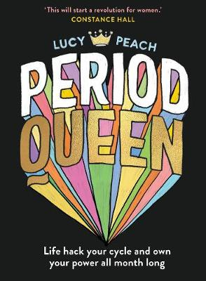 Period Queen: Life Hack Your Cycle and Own Your Power All Month Long By (author) Lucy Peach ISBN:9781760525088