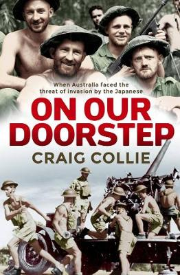 On Our Doorstep: When Australia Faced the Threat of Invasion by the Japanese By (author) Craig Collie ISBN:9781760632281