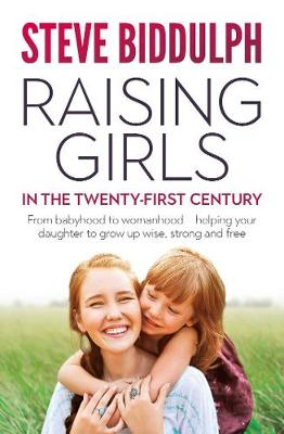 Raising Girls in the 21st Century: From babyhood to womanhood - helping your daughter to grow up wise