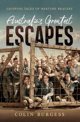 Australia's Greatest Escapes: Gripping tales of wartime bravery By (author) Colin Burgess ISBN:9781760854294