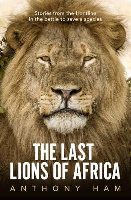 The Last Lions of Africa: Stories from the Frontline in the Battle to Save a Species By (author) Anthony Ham ISBN:9781760875756
