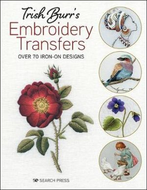 Trish Burr's Embroidery Transfers: Over 70 Iron-on Designs By (author) Trish Burr ISBN:9781782219033