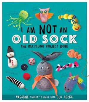 I Am Not An Old Sock - The Recycling Project Book: 10 Awesome Things to Make with Old Socks By (author) Sara Stanford ISBN:9781783124206