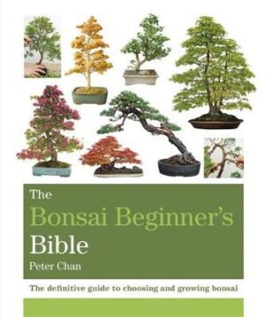 The Bonsai Beginner's Bible: The definitive guide to choosing and growing bonsai By (author) Peter Chan ISBN:9781784723699