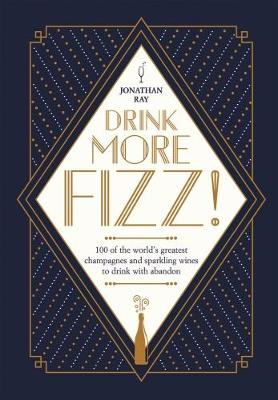 Drink More Fizz!: 100 of the world's greatest champagnes and sparkling wines to drink with abandon By (author) Jonathan Ray ISBN:9781787130791