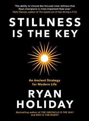 Stillness is the Key: An Ancient Strategy for Modern Life By (author) Ryan Holiday ISBN:9781788162050