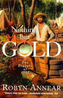 Nothing But Gold: The Diggers of 1852 By (author) Robyn Annear ISBN:9781876485283