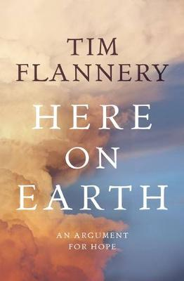 Here On Earth: An Argument for Hope By (author) Tim Flannery ISBN:9781921656668