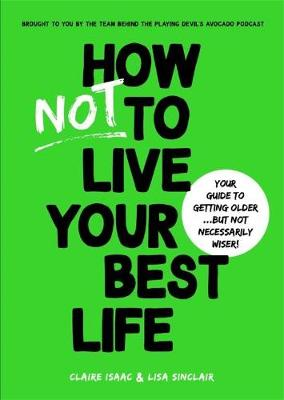 How Not To Live Your Best Life: Your guide to getting older...But not necessarily wiser By (author) Claire Isaac ISBN:9781925865837